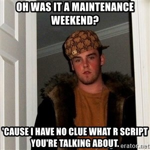 Scumbag Steve - Oh was it a maintenance weekend? 'Cause I have no clue what R script you're talking about.