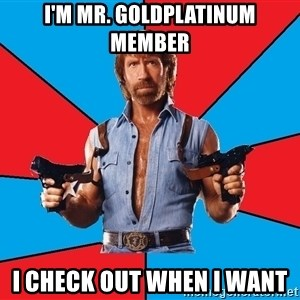 Chuck Norris  - I'M MR. GOLDPLATINUM MEMBER I CHECK OUT WHEN I WANT