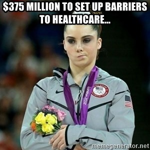 McKayla Maroney Not Impressed - $375 million to set up barriers to healthcare...