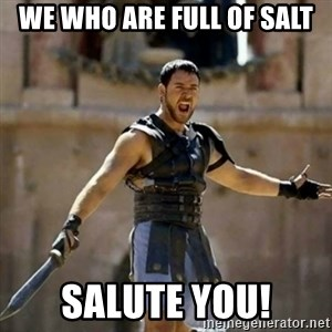 GLADIATOR - We who are full of salt Salute you!