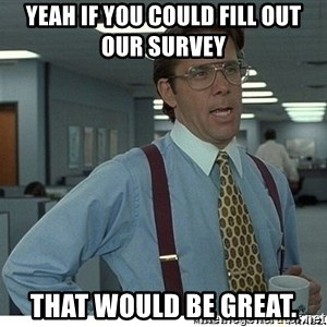 That would be great - Yeah if you could fill out our survey  That would be great.