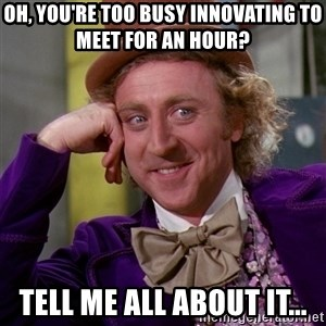 Willy Wonka - Oh, you're too busy innovating to meet for an hour? Tell me all about it...