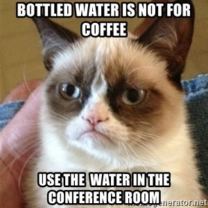 Grumpy Cat  - Bottled water is not for coffee Use the  water in the conference room