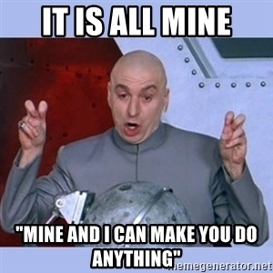 """Dr Evil meme - It is all mine """"mine and I can make you do anything"""""""