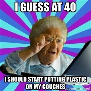 old lady - I guess at 40 I should start putting plastic on my couches
