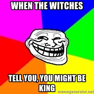 Trollface - WHEN THE WITCHES  TELL YOU, YOU MIGHT BE KING