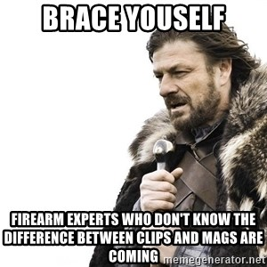 Winter is Coming - brace youself firearm experts who don't know the difference between clips and mags are coming
