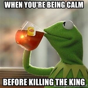 Kermit The Frog Drinking Tea - When You're being calm  Before killing the king