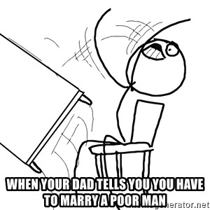 Desk Flip Rage Guy - when your dad tells you you have to marry a poor man