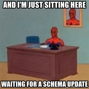 and im just sitting here masterbating - and i'm just sitting here waiting for a schema update