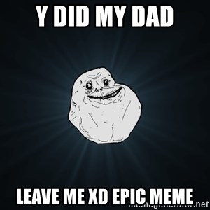 Forever Alone - y did my dad leave me XD epic meme