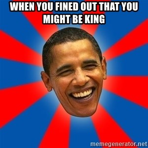 Obama - when you fined out that you might be king