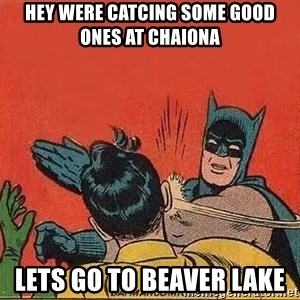 batman slap robin - Hey were catcing some good ones at chaiona lets go to beaver lake