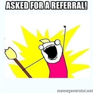 All the things - Asked for a referral!