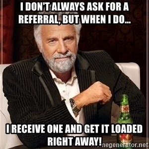 The Most Interesting Man In The World - I don't always ask for a referral, but when I do... I receive one and get it loaded right away!