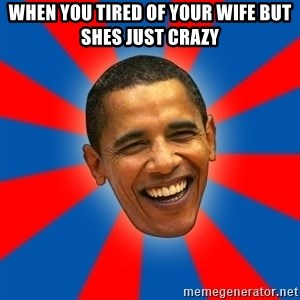Obama - when you tired of your wife but shes just crazy