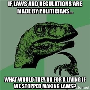 Philosoraptor - If laws and regulations are made by politicians... What would they do for a living if we stopped making laws?