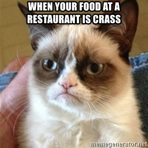 Grumpy Cat  - when your food at a restaurant is crass