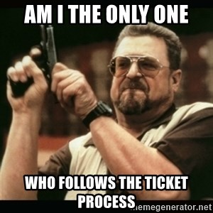 am i the only one around here - am i the only one who follows the ticket process