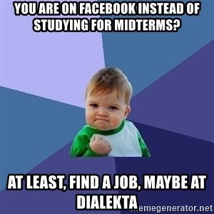 Success Kid - You are on facebook instead of studying for midterms? at least, find a job, maybe at dialekta