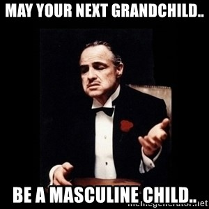 The Godfather - May your next grandchild.. be a masculine child..