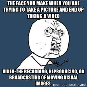 Y U No - The face you make when you are trying to take a picture and end up taking a video video-the recording, reproducing, or broadcasting of moving visual images.