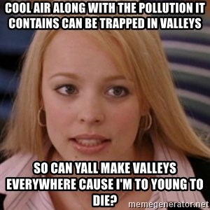 mean girls - COOL AIR ALONG WITH THE POLLUTION IT CONTAINS CAN BE TRAPPED IN VALLEYS SO CAN YALL MAKE VALLEYS EVERYWHERE CAUSE I'M TO YOUNG TO DIE?