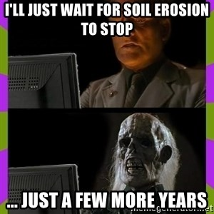 ill just wait here - I'll just wait for soil erosion to stop ... just a few more years
