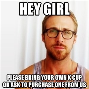 Ryan Gosling Hey  - hey girl please bring your own k cup                 or ask to purchase one from us