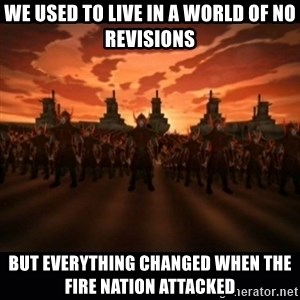 until the fire nation attacked. - we used to live in a world of no revisions but everything changed when the fire nation attacked