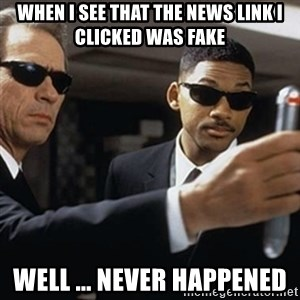 men in black - WHEN I SEE THAT THE NEWS LINK I CLICKED WAS FAKE WELL ... NEVER HAPPENED