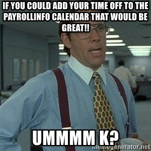 Office Space Boss - If you could add your time off to the payrollinfo calendar that would be great!! ummmm k?