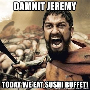 Spartan300 - damnit jeremy today we eat sushi buffet!