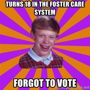 Unlucky Brian Strikes Again - Turns 18 in the Foster Care system Forgot to vote