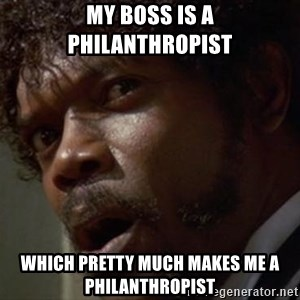 Angry Samuel L Jackson - My Boss is a Philanthropist Which Pretty Much Makes Me a Philanthropist