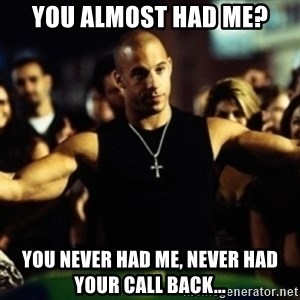 Dom Fast and Furious - You almost had me? You never had me, never had your Call back...