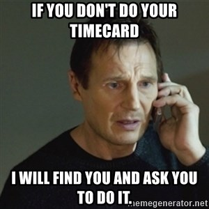 taken meme - If you don't do your timecard I will find you and ask you to do it.
