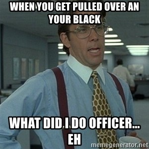 Office Space Boss - when you get pulled over an your black what did i do officer... eh