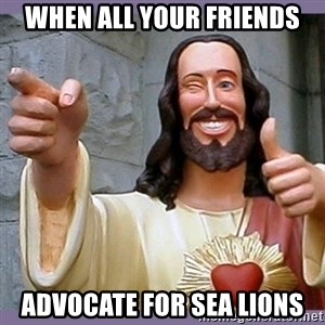 buddy jesus - WHEN ALL YOUR FRIENDS ADVOCATE FOR SEA LIONS
