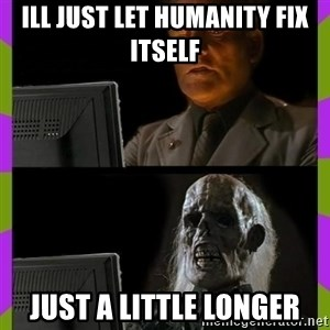 ill just wait here - ill just let humanity fix itself just a little longer
