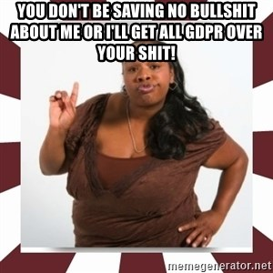 Sassy Black Woman - You don't be saving no bullshit about me or I'll get all GDPR over your shit!