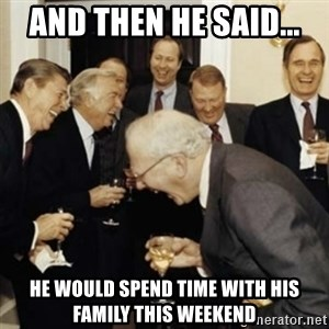 laughing reagan  - And then he said... He would spend time with his family this weekend
