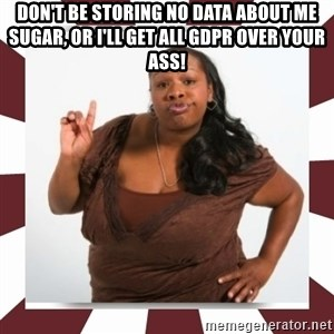 Sassy Black Woman - Don't be storing no data about me sugar, or I'll get all GDPR over your ass!