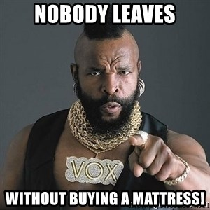 Mr T - nobody leaves without buying a mattress!