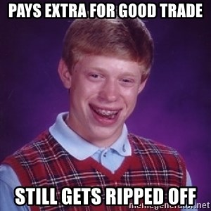 Bad Luck Brian - pays extra for good trade still gets ripped off