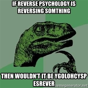 Philosoraptor - if reverse psychology is reversing somthing then wouldn't it be ygolohcysp esrever