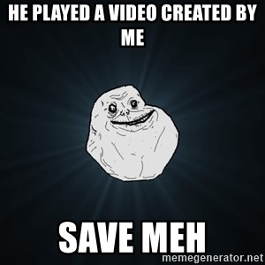 Forever Alone - he played a video created by me SAVE MEh