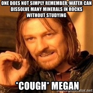 One Does Not Simply - One does not simply remember, water can dissolve many minerals in rocks without studying  *cough* megan