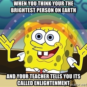 spongebob rainbow - when you think your the brightest person on earth and your teacher tells you its called enlightenment
