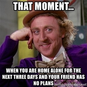 Willy Wonka - That moment... When you are home alone for the next three days and your friend has no plans